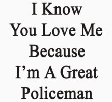 I Know You Love Me Because I'm A Great Policeman  by supernova23