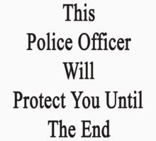 This Police Officer Will Protect You Until The End  by supernova23