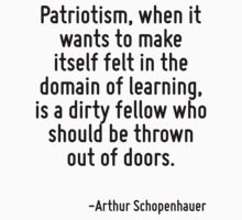 Patriotism, when it wants to make itself felt in the domain of learning, is a dirty fellow who should be thrown out of doors. by Quotr