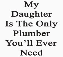 My Daughter Is The Only Plumber You'll Ever Need  by supernova23