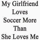 My Girlfriend Loves Soccer More Than She Loves Me  by supernova23