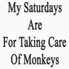 My Saturdays Are For Taking Care Of Monkeys  by supernova23