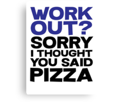 Work out? Sorry I thought you said pizza Canvas Print
