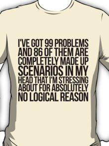 I've got 99 problems and 86 of them are completely made up scenarios in my head that I'm stressing about for absolutely no logical reason. T-Shirt