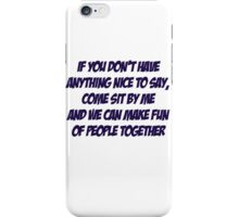 If you don't have anything nice to say, come sit by me and we can make fun of people together iPhone Case/Skin