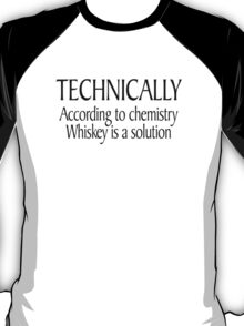 Technically According to chemistry Whiskey is a solution T-Shirt