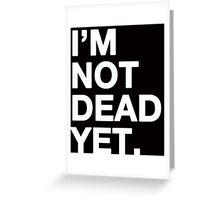 I'm not dead yet Greeting Card