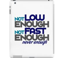 Not low enough, Not fast enough, Never enough (2) iPad Case/Skin