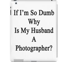 If I'm So Dumb Why Is My Husband A Photographer?  iPad Case/Skin