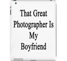 That Great Photographer Is My Boyfriend  iPad Case/Skin