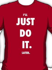 Just Do It - Later. T-Shirt