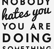 if nobody hates you you are doing something wrong by madebydidi