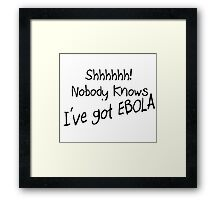 SHHH - NOBODY KNOWS I'VE GOT EBOLA Framed Print
