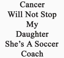 Cancer Will Not Stop My Daughter She's A Soccer Coach  by supernova23