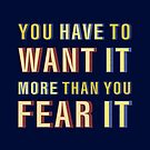 YOU HAVE TO DECIDE YOU WANT IT MORE THAN YOU'RE AFRAID OF IT. by ShubhangiK