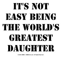 It's Not Easy Being The World's Greatest Daughter - Black Text by cmmei