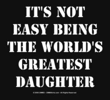 It's Not Easy Being The World's Greatest Daughter - White Text by cmmei
