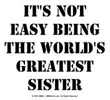 It's Not Easy Being The World's Greatest Sister - Black Text by cmmei