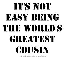 It's Not Easy Being The World's Greatest Cousin - Black Text by cmmei