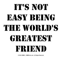 It's Not Easy Being The World's Greatest Friend - Black Text by cmmei