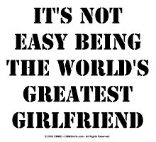 It's Not Easy Being The World's Greatest Girlfriend - Black Text by cmmei