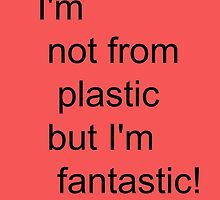 I'm not for plastic, but I'm fantatic! by silviasunflower