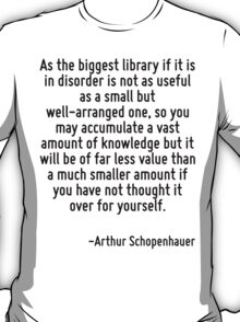 As the biggest library if it is in disorder is not as useful as a small but well-arranged one, so you may accumulate a vast amount of knowledge but it will be of far less value than a much smaller am T-Shirt