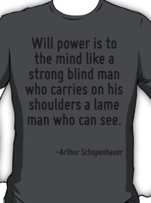 Will power is to the mind like a strong blind man who carries on his shoulders a lame man who can see. T-Shirt