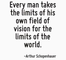 Every man takes the limits of his own field of vision for the limits of the world. by Quotr
