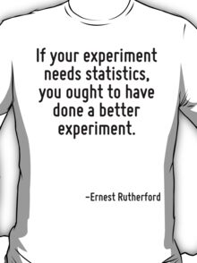If your experiment needs statistics, you ought to have done a better experiment. T-Shirt