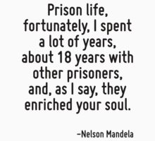Prison life, fortunately, I spent a lot of years, about 18 years with other prisoners, and, as I say, they enriched your soul. by Quotr
