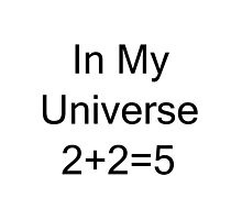 In My Universe 2 + 2 = 5 by geeknirvana