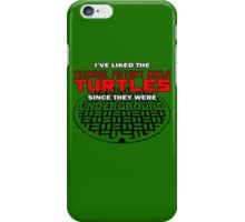 Iv'e liked the Teenage Mutant Ninja Turtles since they were UNDERGROUND iPhone Case/Skin