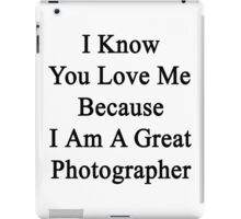 I Know You Love Me Because I'm A Great Photographer  iPad Case/Skin