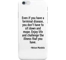 Even if you have a terminal disease, you don't have to sit down and mope. Enjoy life and challenge the illness that you have. iPhone Case/Skin