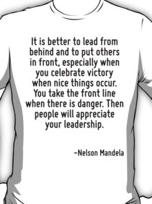 It is better to lead from behind and to put others in front, especially when you celebrate victory when nice things occur. You take the front line when there is danger. Then people will appreciate yo T-Shirt