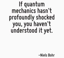 If quantum mechanics hasn't profoundly shocked you, you haven't understood it yet. T-Shirt