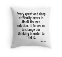 Every great and deep difficulty bears in itself its own solution. It forces us to change our thinking in order to find it. Throw Pillow