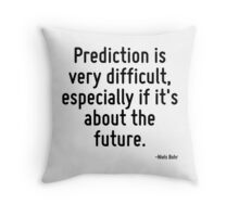 Prediction is very difficult, especially if it's about the future. Throw Pillow