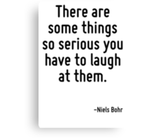There are some things so serious you have to laugh at them. Canvas Print