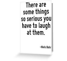 There are some things so serious you have to laugh at them. Greeting Card