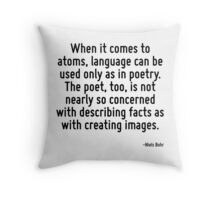 When it comes to atoms, language can be used only as in poetry. The poet, too, is not nearly so concerned with describing facts as with creating images. Throw Pillow