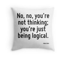 No, no, you're not thinking; you're just being logical. Throw Pillow