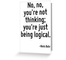 No, no, you're not thinking; you're just being logical. Greeting Card