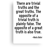There are trivial truths and the great truths. The opposite of a trivial truth is plainly false. The opposite of a great truth is also true. Canvas Print