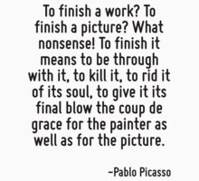 To finish a work? To finish a picture? What nonsense! To finish it means to be through with it, to kill it, to rid it of its soul, to give it its final blow the coup de grace for the painter as well  by Quotr