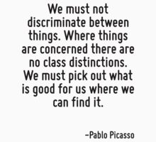 We must not discriminate between things. Where things are concerned there are no class distinctions. We must pick out what is good for us where we can find it. by Quotr