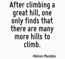 After climbing a great hill, one only finds that there are many more hills to climb. by Quotr