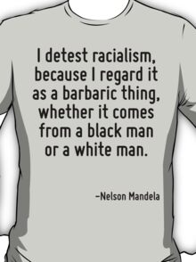 I detest racialism, because I regard it as a barbaric thing, whether it comes from a black man or a white man. T-Shirt