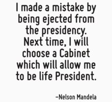 I made a mistake by being ejected from the presidency. Next time, I will choose a Cabinet which will allow me to be life President. by Quotr